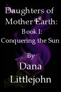 Daughters of Mother Earth: Book I: Conquering the Sun by Dana Littlejohn